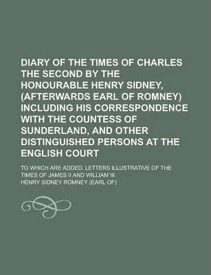 Diary of the Times of Charles the Second by the Honourable Henry Sidney, (Afterwards Earl of Romney) Including His Correspondence with the Countess of Sunderland, and Other Distinguished Persons at the English Court; To Which Are Added,