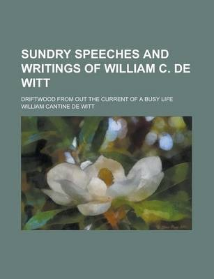 Sundry Speeches and Writings of William C. de Witt; Driftwood from Out the Current of a Busy Life