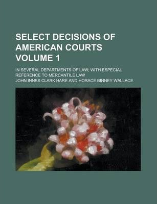 Select Decisions of American Courts; In Several Departments of Law; With Especial Reference to Mercantile Law Volume 1