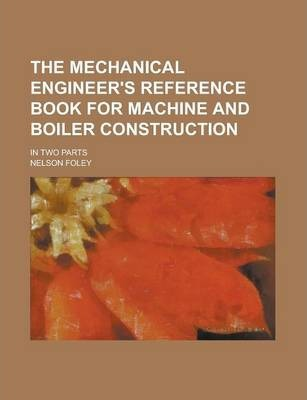 The Mechanical Engineer's Reference Book for Machine and Boiler Construction; In Two Parts