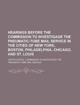 Hearings Before the Commission to Investigage the Pneumatic-Tube Mail Service in the Cities of New York, Boston, Philadelphia, Chicago, and St. Louis