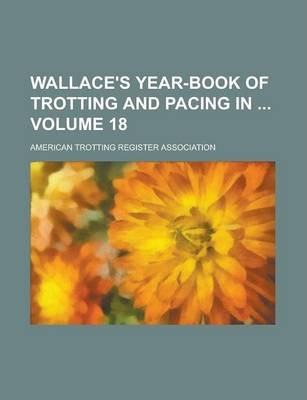Wallace's Year-Book of Trotting and Pacing in Volume 18