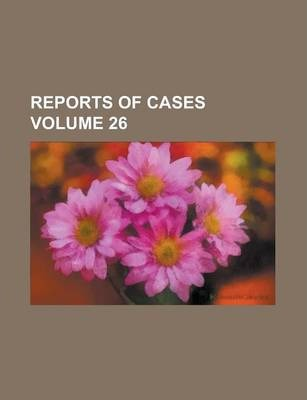 Reports of Cases Volume 26
