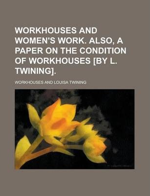 Workhouses and Women's Work. Also, a Paper on the Condition of Workhouses [By L. Twining]