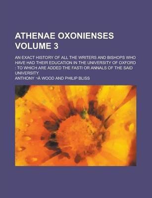 Athenae Oxonienses; An Exact History of All the Writers and Bishops Who Have Had Their Education in the University of Oxford
