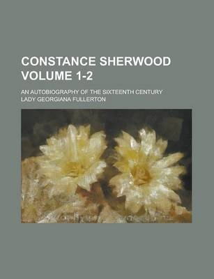 Constance Sherwood; An Autobiography of the Sixteenth Century Volume 1-2