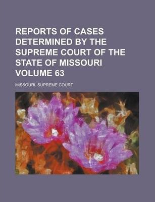 Reports of Cases Determined by the Supreme Court of the State of Missouri Volume 63