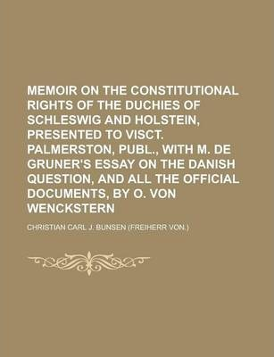 Memoir on the Constitutional Rights of the Duchies of Schleswig and Holstein, Presented to Visct. Palmerston, Publ., with M. de Gruner's Essay on the Danish Question, and All the Official Documents, by O. Von Wenckstern