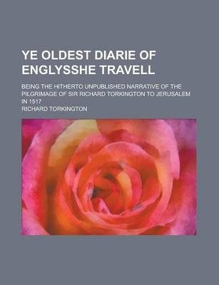 Ye Oldest Diarie of Englysshe Travell; Being the Hitherto Unpublished Narrative of the Pilgrimage of Sir Richard Torkington to Jerusalem in 1517
