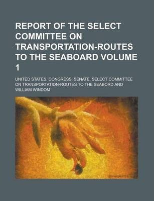 Report of the Select Committee on Transportation-Routes to the Seaboard Volume 1