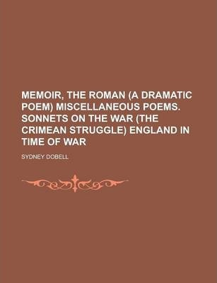 Memoir, the Roman (a Dramatic Poem) Miscellaneous Poems. Sonnets on the War (the Crimean Struggle) England in Time of War