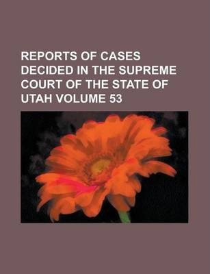 Reports of Cases Decided in the Supreme Court of the State of Utah Volume 53