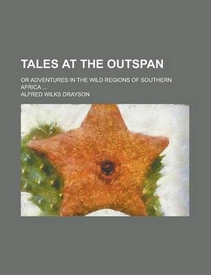 Tales at the Outspan; Or Adventures in the Wild Regions of Southern Africa ...