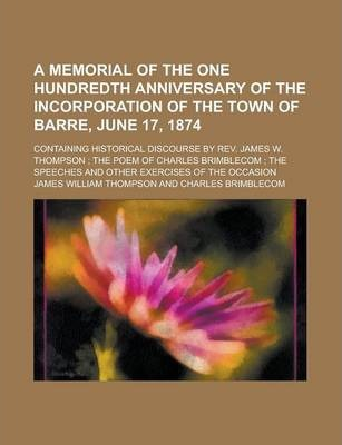A Memorial of the One Hundredth Anniversary of the Incorporation of the Town of Barre, June 17, 1874; Containing Historical Discourse by REV. James W. Thompson; The Poem of Charles Brimblecom; The Speeches and Other Exercises of the