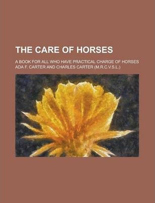 The Care of Horses; A Book for All Who Have Practical Charge of Horses