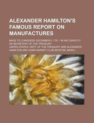 Alexander Hamilton's Famous Report on Manufactures; Made to Congress December 5, 1791