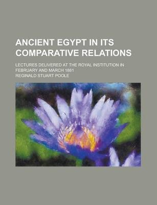 Ancient Egypt in Its Comparative Relations; Lectures Delivered at the Royal Institution in February and March 1881
