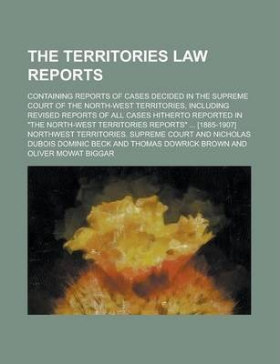 "The Territories Law Reports; Containing Reports of Cases Decided in the Supreme Court of the North-West Territories, Including Revised Reports of All Cases Hitherto Reported in ""The North-West Territories Reports"" ... [1885-1907]"