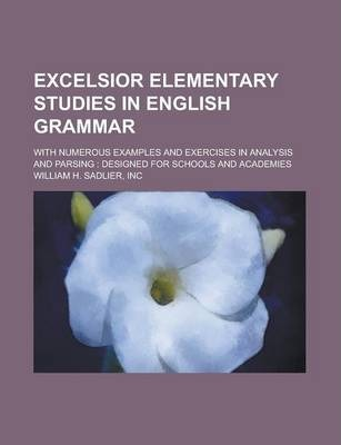 Excelsior Elementary Studies in English Grammar; With Numerous Examples and Exercises in Analysis and Parsing