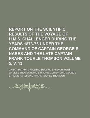Report on the Scientific Results of the Voyage of H.M.S. Challenger During the Years 1873-76 Under the Command of Captain George S. Nares and the Late Captain Frank Tourle Thomson Volume 5, V. 13