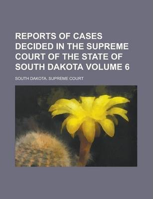Reports of Cases Decided in the Supreme Court of the State of South Dakota Volume 6