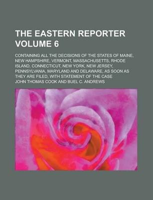 The Eastern Reporter; Containing All the Decisions of the States of Maine, New Hampshire, Vermont, Massachusetts, Rhode Island, Connecticut, New York, New Jersey, Pennsylvania, Maryland and Delaware, as Soon as They Are Filed, Volume 6