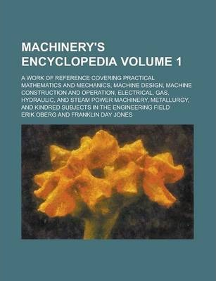 Machinery's Encyclopedia; A Work of Reference Covering Practical Mathematics and Mechanics, Machine Design, Machine Construction and Operation, Electrical, Gas, Hydraulic, and Steam Power Machinery, Metallurgy, and Kindred Volume 1