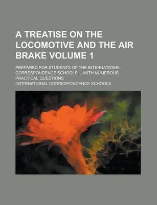 A Treatise on the Locomotive and the Air Brake; Prepared for Students of the International Correspondence Schools ... with Numerous Practical Questions Volume 1