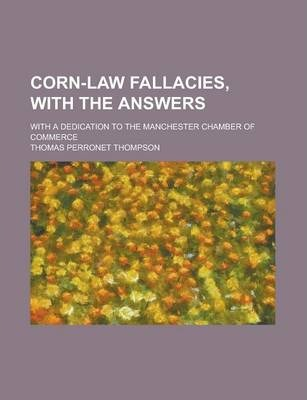 Corn-Law Fallacies, with the Answers; With a Dedication to the Manchester Chamber of Commerce