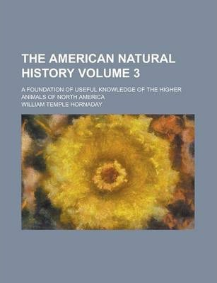 The American Natural History; A Foundation of Useful Knowledge of the Higher Animals of North America Volume 3