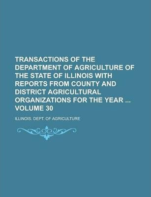 Transactions of the Department of Agriculture of the State of Illinois with Reports from County and District Agricultural Organizations for the Year Volume 30