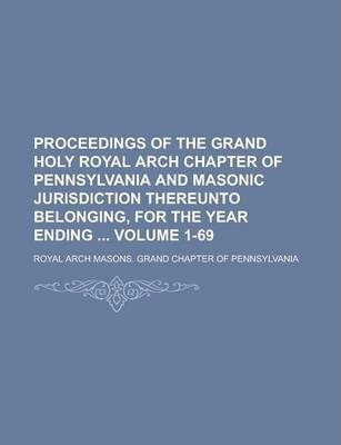 Proceedings of the Grand Holy Royal Arch Chapter of Pennsylvania and Masonic Jurisdiction Thereunto Belonging, for the Year Ending Volume 1-69
