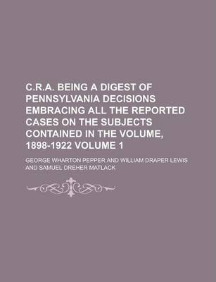 C.R.A. Being a Digest of Pennsylvania Decisions Embracing All the Reported Cases on the Subjects Contained in the Volume, 1898-1922 Volume 1