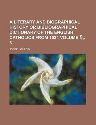 A Literary and Biographical History or Bibliographical Dictionary of the English Catholics from 1534 Volume N . 3
