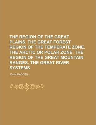 The Region of the Great Plains. the Great Forest Region of the Temperate Zone. the Arctic or Polar Zone. the Region of the Great Mountain Ranges. the Great River Systems