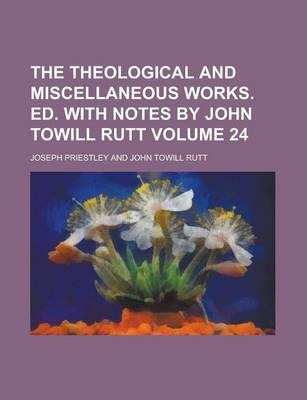 The Theological and Miscellaneous Works. Ed. with Notes by John Towill Rutt Volume 24