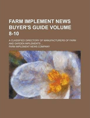 Farm Implement News Buyer's Guide; A Classified Directory of Manufacturers of Farm and Garden Implements ... Volume 8-10