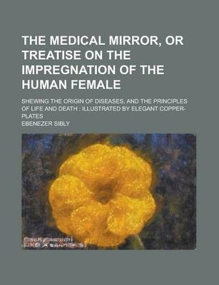 The Medical Mirror, or Treatise on the Impregnation of the Human Female; Shewing the Origin of Diseases, and the Principles of Life and Death