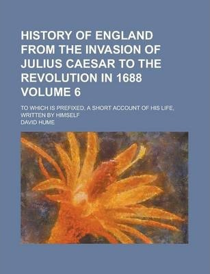 History of England from the Invasion of Julius Caesar to the Revolution in 1688; To Which Is Prefixed, a Short Account of His Life, Written by Himself Volume 6