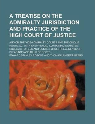 A Treatise on the Admiralty Jurisdiction and Practice of the High Court of Justice; And on the Vice-Admiralty Courts and the Cinque Ports, &C. with an Appendix, Containing Statutes, Rules as to Fees and Costs, Forms, Precedents of