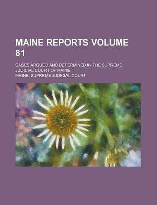 Maine Reports; Cases Argued and Determined in the Supreme Judicial Court of Maine Volume 81