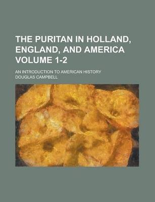 The Puritan in Holland, England, and America; An Introduction to American History Volume 1-2