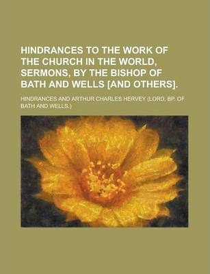 Hindrances to the Work of the Church in the World, Sermons, by the Bishop of Bath and Wells [And Others]