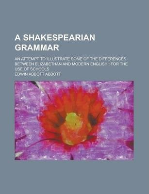 A Shakespearian Grammar; An Attempt to Illustrate Some of the Differences Between Elizabethan and Modern English; For the Use of Schools
