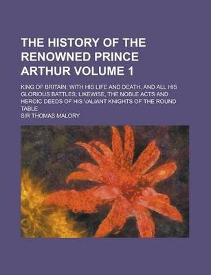 The History of the Renowned Prince Arthur; King of Britain; With His Life and Death, and All His Glorious Battles; Likewise, the Noble Acts and Heroic Deeds of His Valiant Knights of the Round Table Volume 1