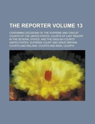 The Reporter; Containing Decisions of the Supreme and Circuit Courts of the United States, Courts of Last Resort in the Several States, and the English Courts Volume 13