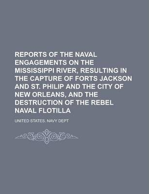 Reports of the Naval Engagements on the Mississippi River, Resulting in the Capture of Forts Jackson and St. Philip and the City of New Orleans, and the Destruction of the Rebel Naval Flotilla
