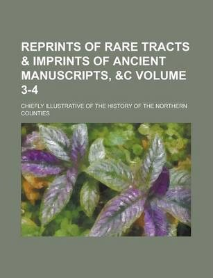 Reprints of Rare Tracts & Imprints of Ancient Manuscripts, Chiefly Illustrative of the History of the Northern Counties Volume 3-4