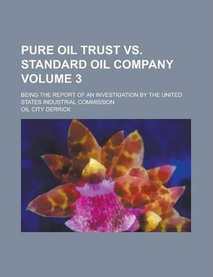 Pure Oil Trust vs. Standard Oil Company; Being the Report of an Investigation by the United States Industrial Commission Volume 3