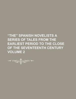 The Spanish Novelists a Series of Tales from the Earliest Period to the Close of the Seventeenth Century Volume 2